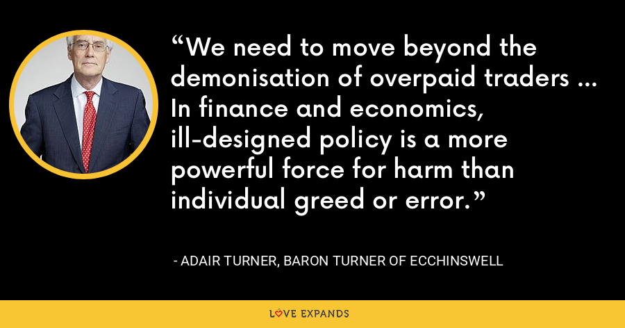 We need to move beyond the demonisation of overpaid traders ... In finance and economics, ill-designed policy is a more powerful force for harm than individual greed or error. - Adair Turner, Baron Turner of Ecchinswell