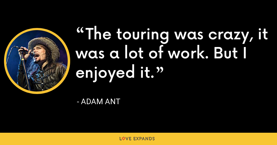 The touring was crazy, it was a lot of work. But I enjoyed it. - Adam Ant