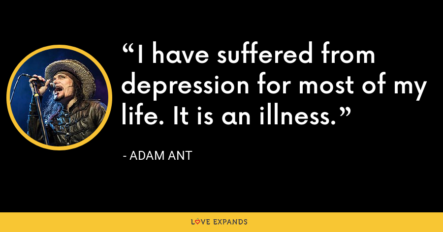 I have suffered from depression for most of my life. It is an illness. - Adam Ant