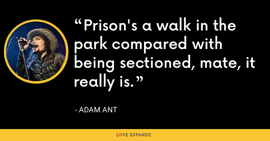 Prison's a walk in the park compared with being sectioned, mate, it really is. - Adam Ant