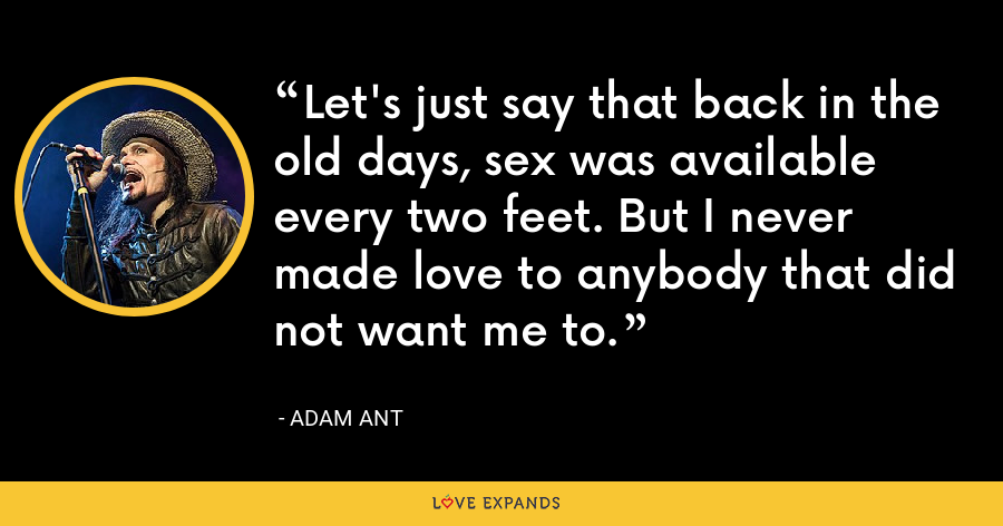 Let's just say that back in the old days, sex was available every two feet. But I never made love to anybody that did not want me to. - Adam Ant