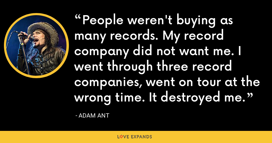 People weren't buying as many records. My record company did not want me. I went through three record companies, went on tour at the wrong time. It destroyed me. - Adam Ant