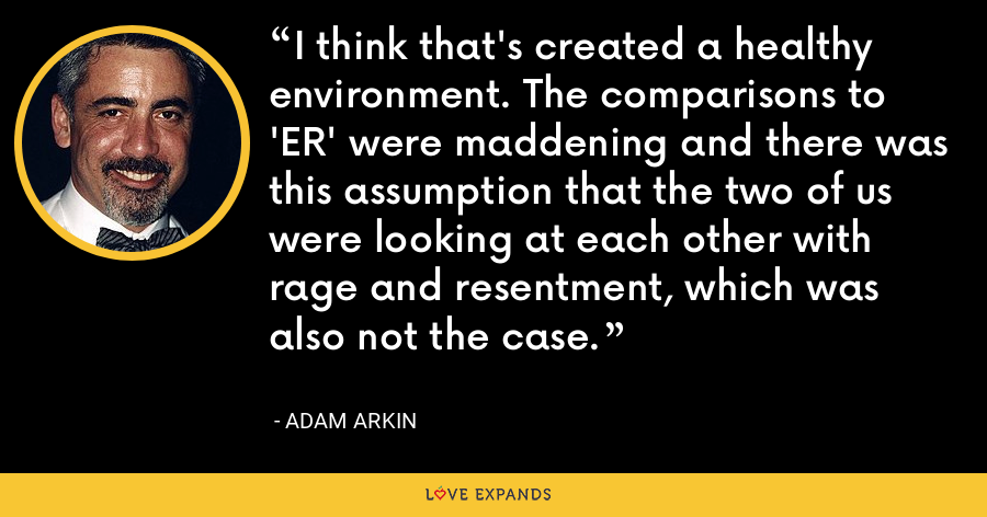I think that's created a healthy environment. The comparisons to 'ER' were maddening and there was this assumption that the two of us were looking at each other with rage and resentment, which was also not the case. - Adam Arkin