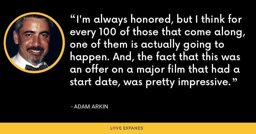 I'm always honored, but I think for every 100 of those that come along, one of them is actually going to happen. And, the fact that this was an offer on a major film that had a start date, was pretty impressive. - Adam Arkin
