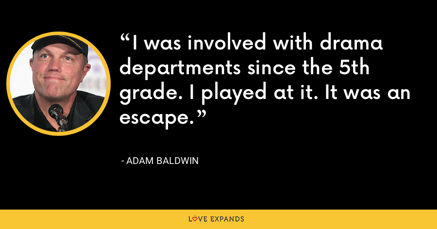 I was involved with drama departments since the 5th grade. I played at it. It was an escape. - Adam Baldwin