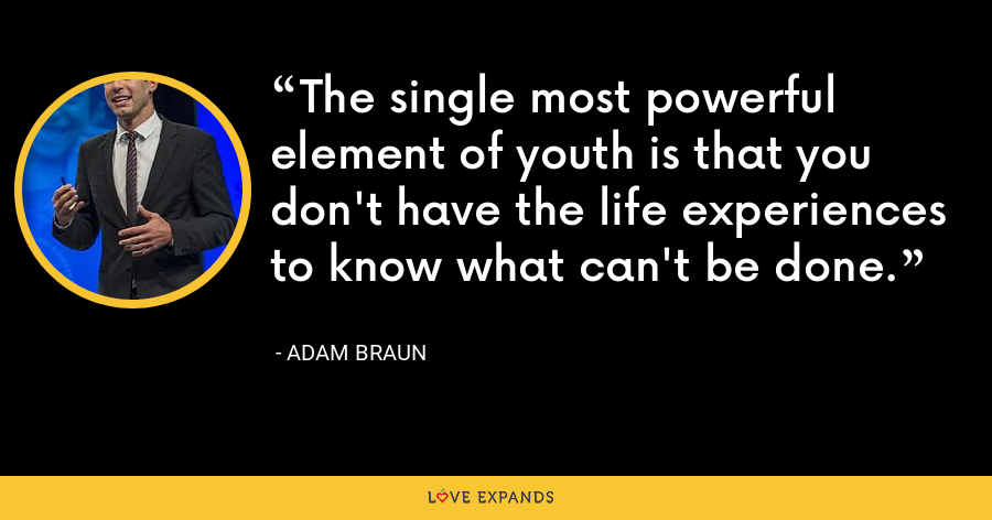 The single most powerful element of youth is that you don't have the life experiences to know what can't be done. - Adam Braun