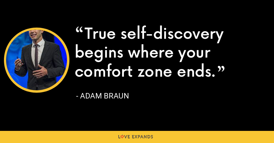 True self-discovery begins where your comfort zone ends. - Adam Braun