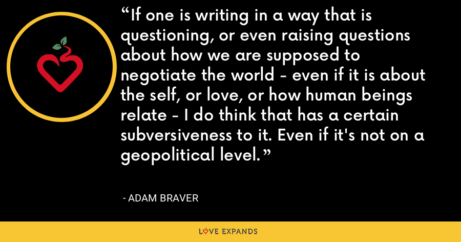 If one is writing in a way that is questioning, or even raising questions about how we are supposed to negotiate the world - even if it is about the self, or love, or how human beings relate - I do think that has a certain subversiveness to it. Even if it's not on a geopolitical level. - Adam Braver