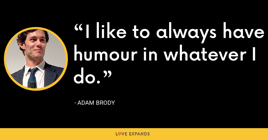 I like to always have humour in whatever I do. - Adam Brody