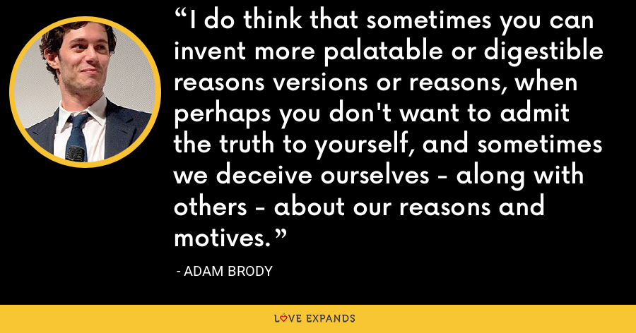 I do think that sometimes you can invent more palatable or digestible reasons versions or reasons, when perhaps you don't want to admit the truth to yourself, and sometimes we deceive ourselves - along with others - about our reasons and motives. - Adam Brody