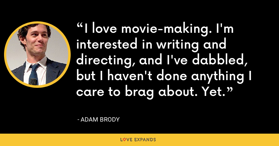 I love movie-making. I'm interested in writing and directing, and I've dabbled, but I haven't done anything I care to brag about. Yet. - Adam Brody