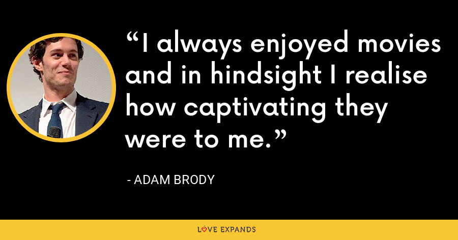 I always enjoyed movies and in hindsight I realise how captivating they were to me. - Adam Brody