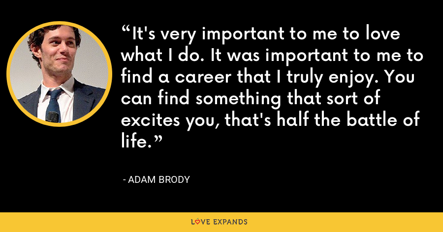 It's very important to me to love what I do. It was important to me to find a career that I truly enjoy. You can find something that sort of excites you, that's half the battle of life. - Adam Brody