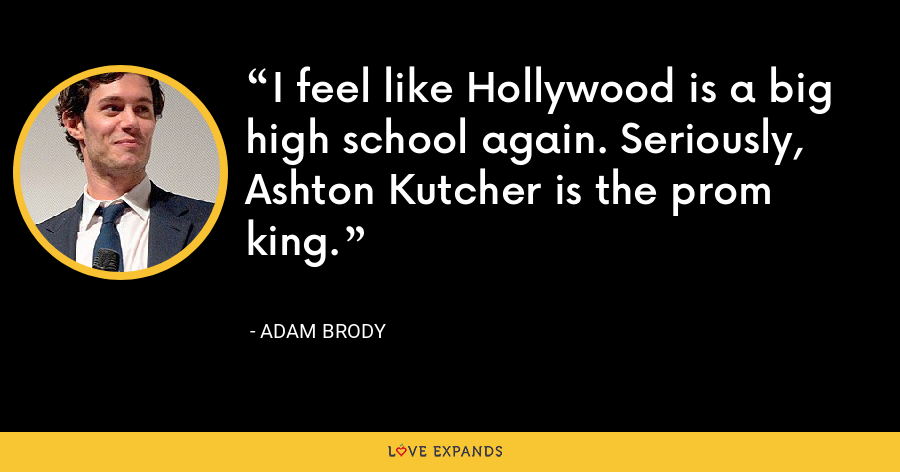I feel like Hollywood is a big high school again. Seriously, Ashton Kutcher is the prom king. - Adam Brody