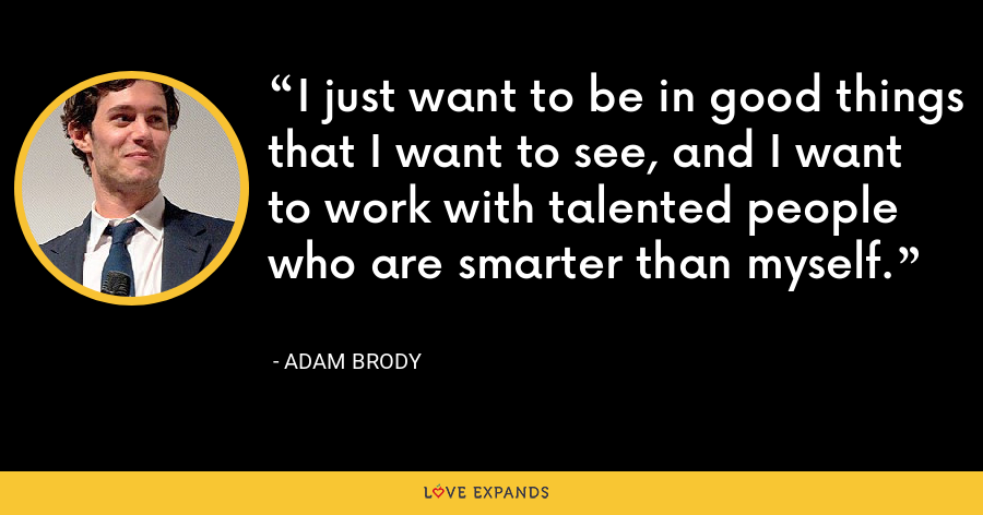 I just want to be in good things that I want to see, and I want to work with talented people who are smarter than myself. - Adam Brody