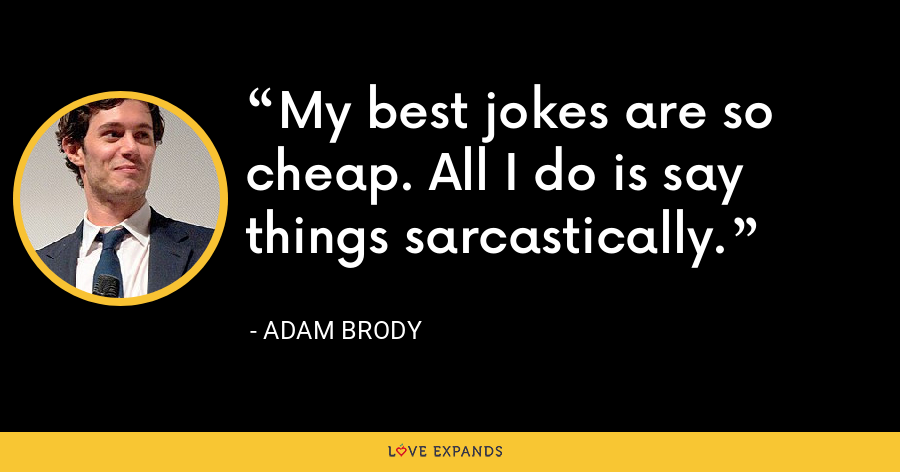 My best jokes are so cheap. All I do is say things sarcastically. - Adam Brody