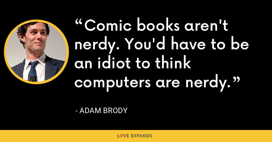 Comic books aren't nerdy. You'd have to be an idiot to think computers are nerdy. - Adam Brody