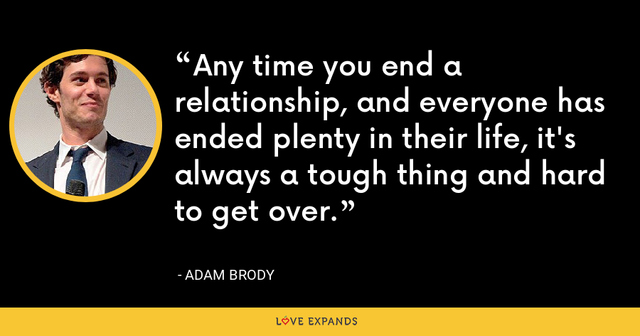 Any time you end a relationship, and everyone has ended plenty in their life, it's always a tough thing and hard to get over. - Adam Brody