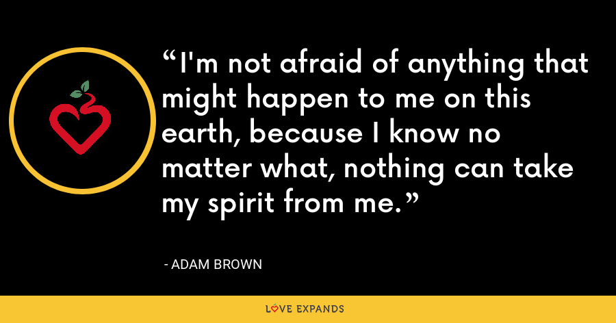 I'm not afraid of anything that might happen to me on this earth, because I know no matter what, nothing can take my spirit from me. - Adam Brown