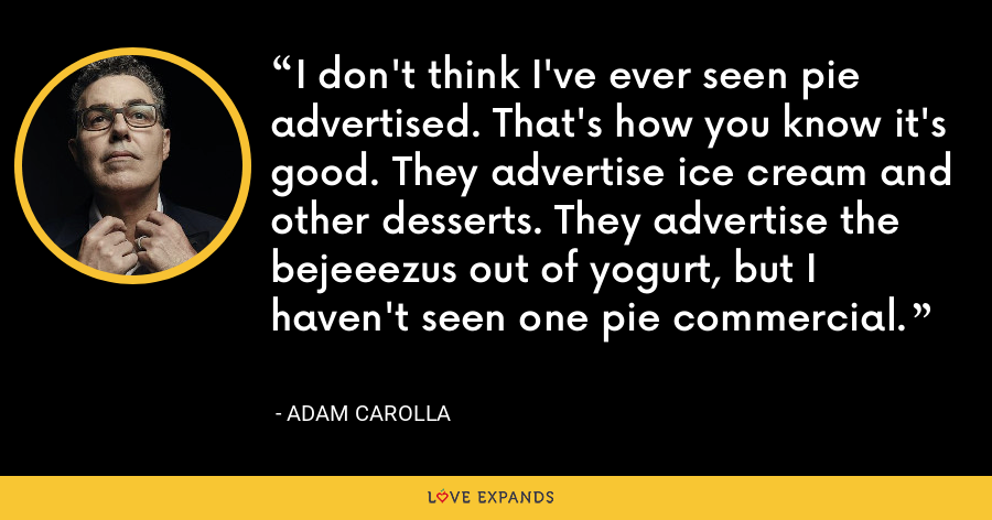 I don't think I've ever seen pie advertised. That's how you know it's good. They advertise ice cream and other desserts. They advertise the bejeeezus out of yogurt, but I haven't seen one pie commercial. - Adam Carolla
