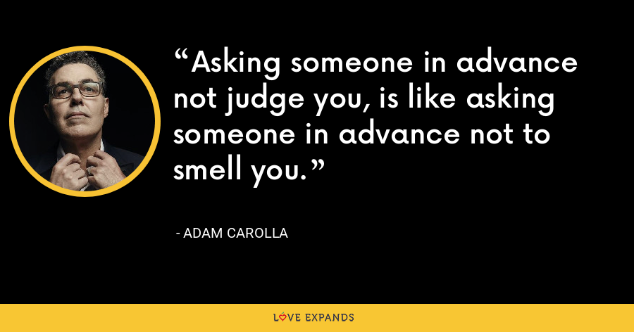 Asking someone in advance not judge you, is like asking someone in advance not to smell you. - Adam Carolla