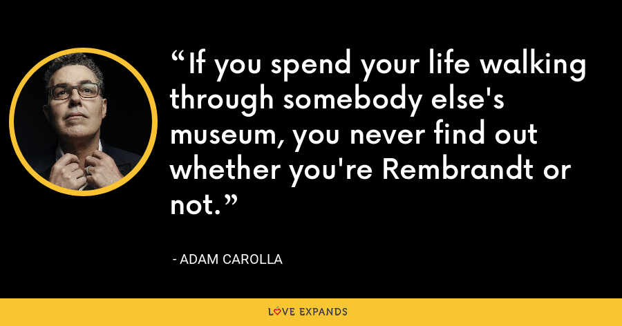 If you spend your life walking through somebody else's museum, you never find out whether you're Rembrandt or not. - Adam Carolla
