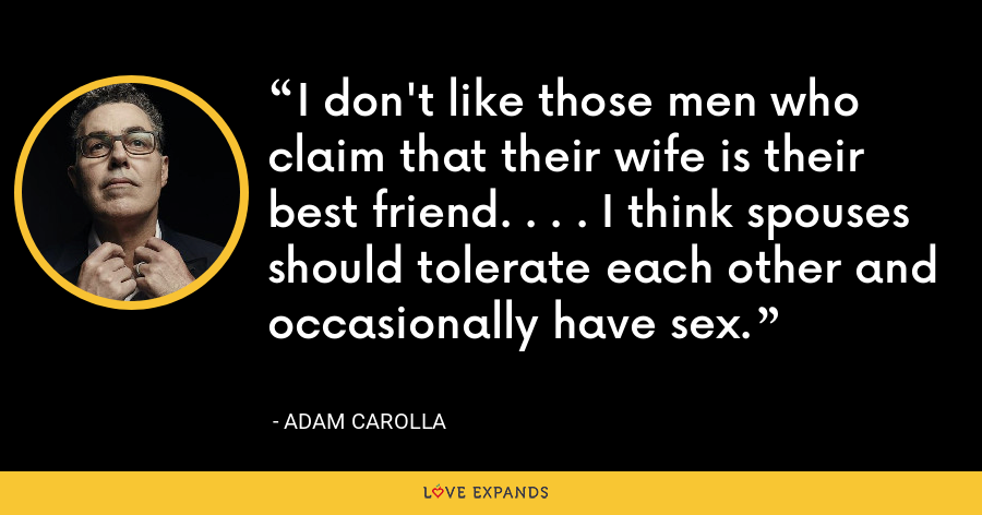 I don't like those men who claim that their wife is their best friend. . . . I think spouses should tolerate each other and occasionally have sex. - Adam Carolla