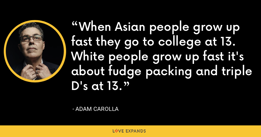 When Asian people grow up fast they go to college at 13. White people grow up fast it's about fudge packing and triple D's at 13. - Adam Carolla