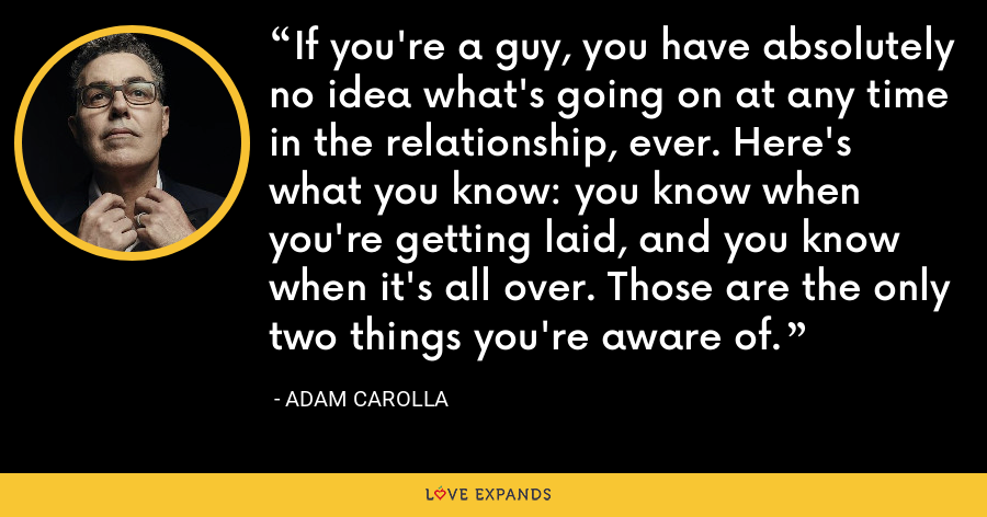 If you're a guy, you have absolutely no idea what's going on at any time in the relationship, ever. Here's what you know: you know when you're getting laid, and you know when it's all over. Those are the only two things you're aware of. - Adam Carolla