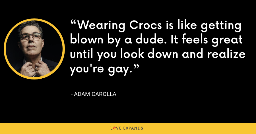 Wearing Crocs is like getting blown by a dude. It feels great until you look down and realize you're gay. - Adam Carolla