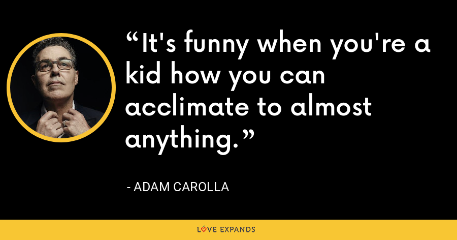 It's funny when you're a kid how you can acclimate to almost anything. - Adam Carolla