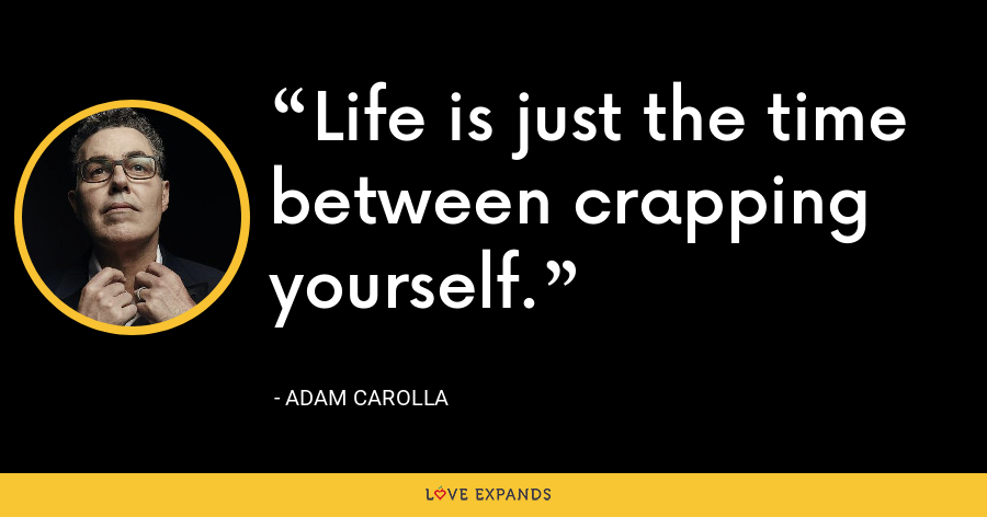 Life is just the time between crapping yourself. - Adam Carolla