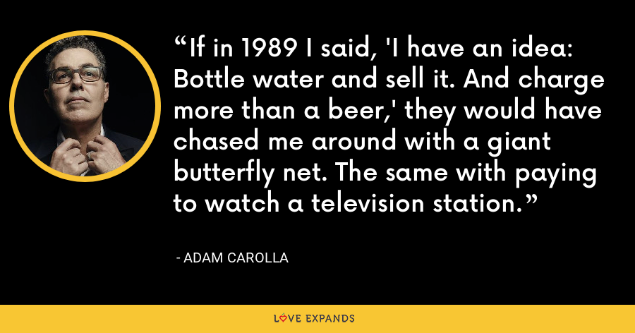 If in 1989 I said, 'I have an idea: Bottle water and sell it. And charge more than a beer,' they would have chased me around with a giant butterfly net. The same with paying to watch a television station. - Adam Carolla