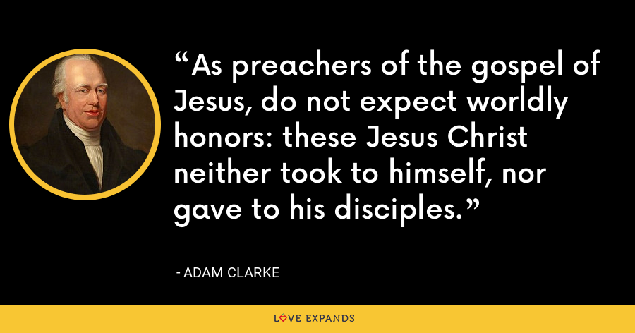 As preachers of the gospel of Jesus, do not expect worldly honors: these Jesus Christ neither took to himself, nor gave to his disciples. - Adam Clarke