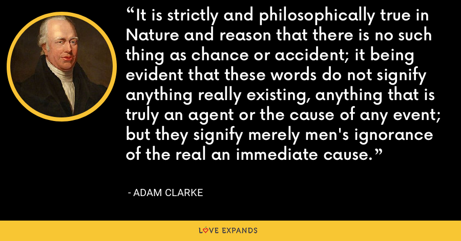 It is strictly and philosophically true in Nature and reason that there is no such thing as chance or accident; it being evident that these words do not signify anything really existing, anything that is truly an agent or the cause of any event; but they signify merely men's ignorance of the real an immediate cause. - Adam Clarke