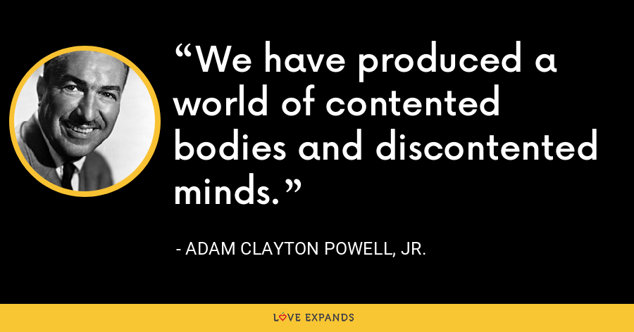 We have produced a world of contented bodies and discontented minds. - Adam Clayton Powell, Jr.