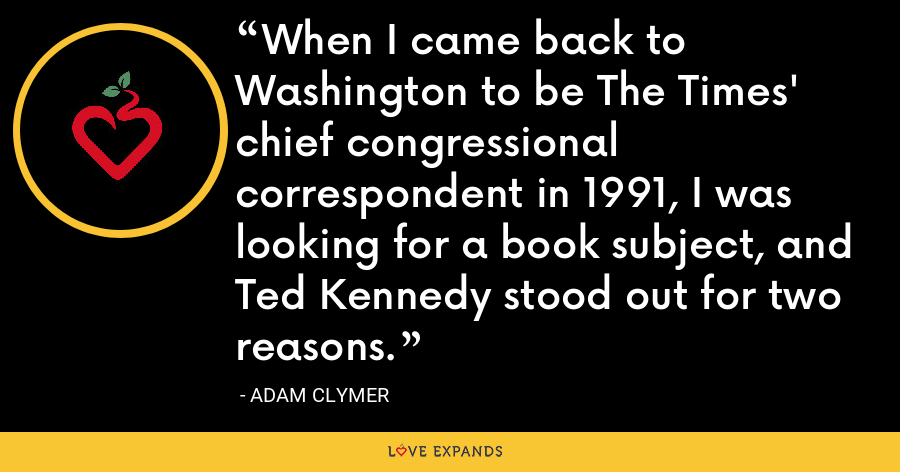 When I came back to Washington to be The Times' chief congressional correspondent in 1991, I was looking for a book subject, and Ted Kennedy stood out for two reasons. - Adam Clymer