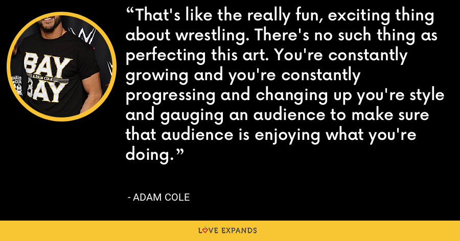 That's like the really fun, exciting thing about wrestling. There's no such thing as perfecting this art. You're constantly growing and you're constantly progressing and changing up you're style and gauging an audience to make sure that audience is enjoying what you're doing. - Adam Cole