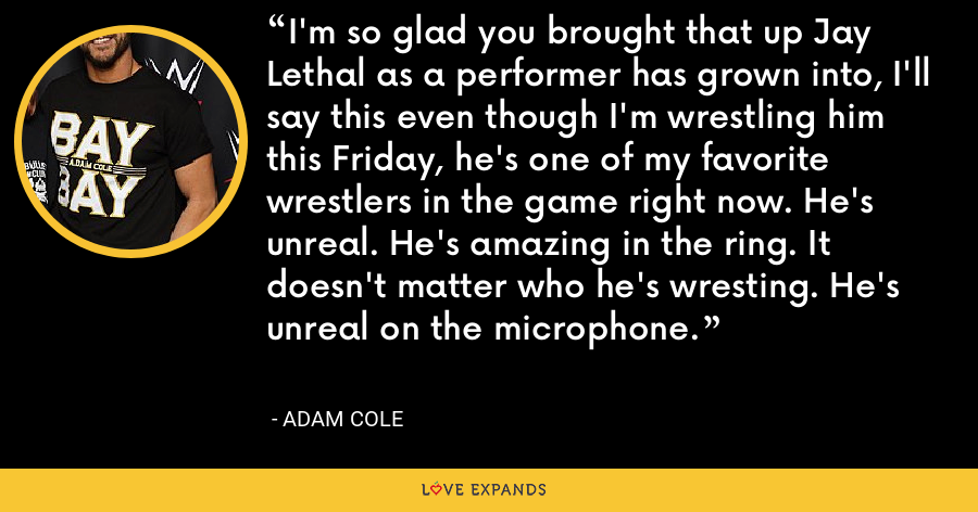 I'm so glad you brought that up Jay Lethal as a performer has grown into, I'll say this even though I'm wrestling him this Friday, he's one of my favorite wrestlers in the game right now. He's unreal. He's amazing in the ring. It doesn't matter who he's wresting. He's unreal on the microphone. - Adam Cole
