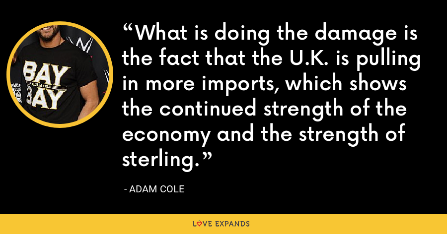 What is doing the damage is the fact that the U.K. is pulling in more imports, which shows the continued strength of the economy and the strength of sterling. - Adam Cole
