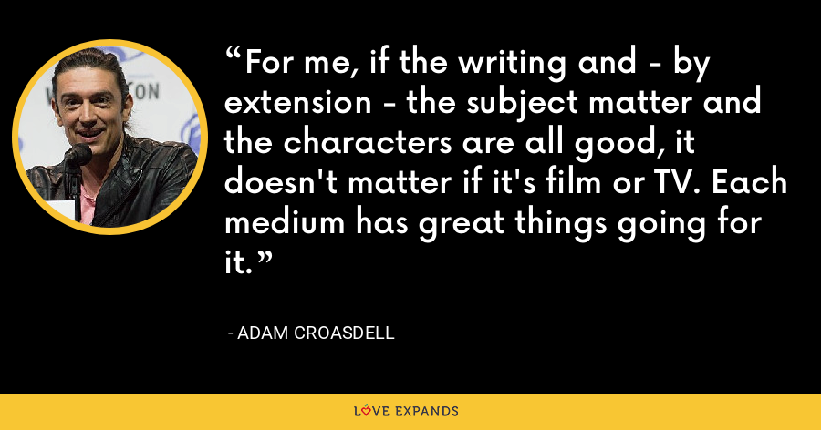 For me, if the writing and - by extension - the subject matter and the characters are all good, it doesn't matter if it's film or TV. Each medium has great things going for it. - Adam Croasdell