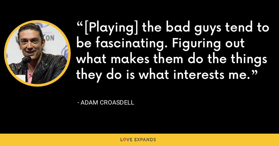 [Playing] the bad guys tend to be fascinating. Figuring out what makes them do the things they do is what interests me. - Adam Croasdell