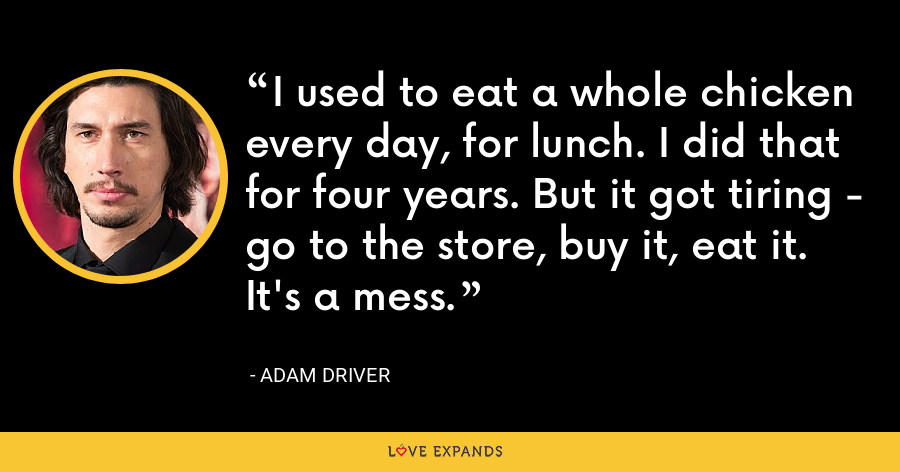I used to eat a whole chicken every day, for lunch. I did that for four years. But it got tiring - go to the store, buy it, eat it. It's a mess. - Adam Driver