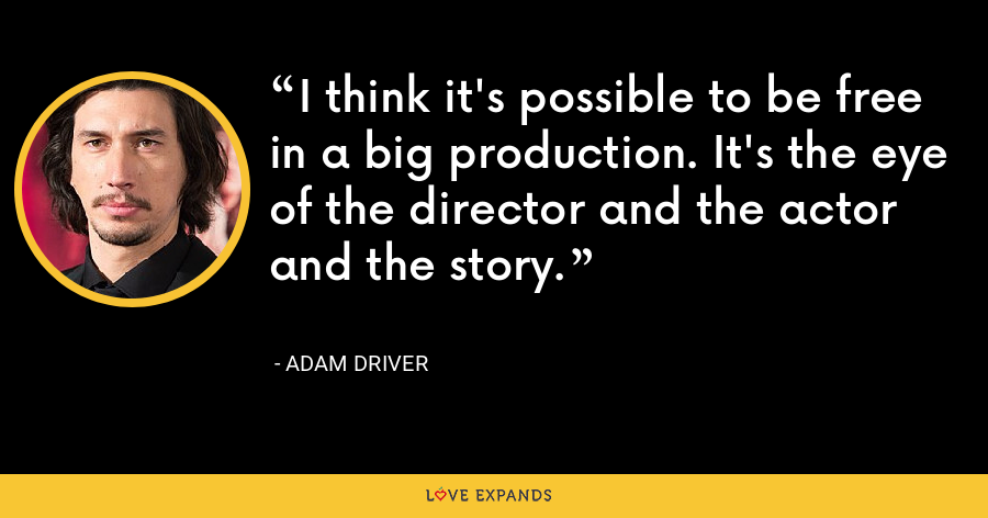 I think it's possible to be free in a big production. It's the eye of the director and the actor and the story. - Adam Driver
