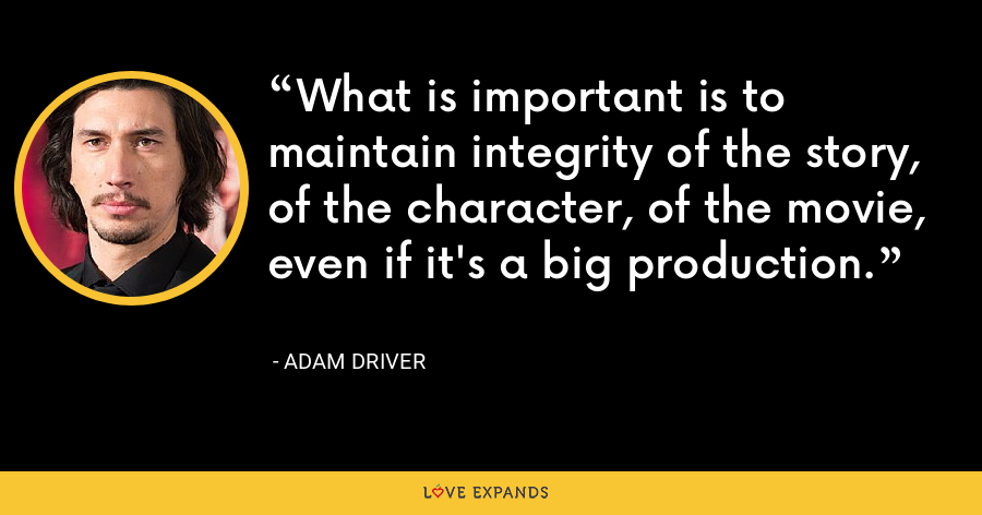 What is important is to maintain integrity of the story, of the character, of the movie, even if it's a big production. - Adam Driver