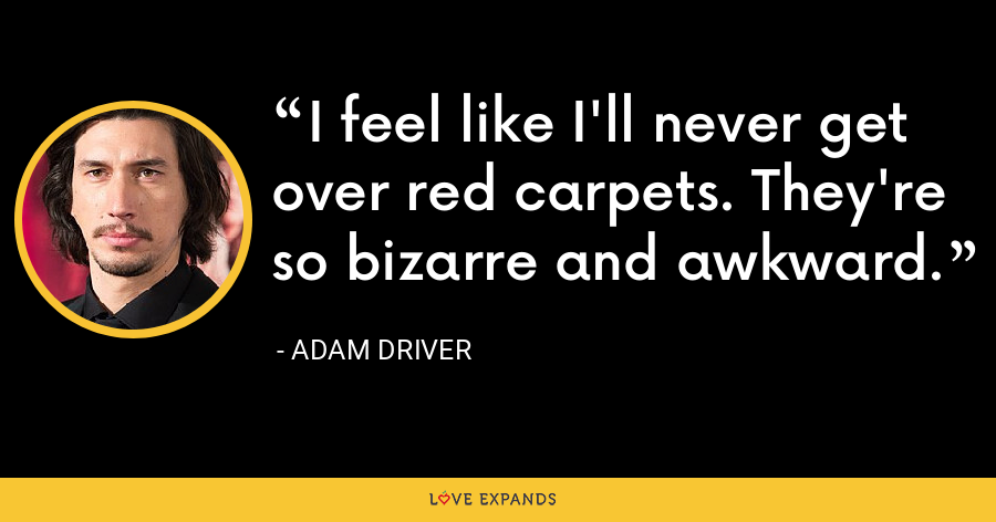 I feel like I'll never get over red carpets. They're so bizarre and awkward. - Adam Driver