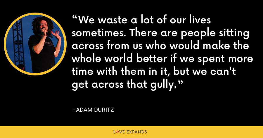 We waste a lot of our lives sometimes. There are people sitting across from us who would make the whole world better if we spent more time with them in it, but we can't get across that gully. - Adam Duritz