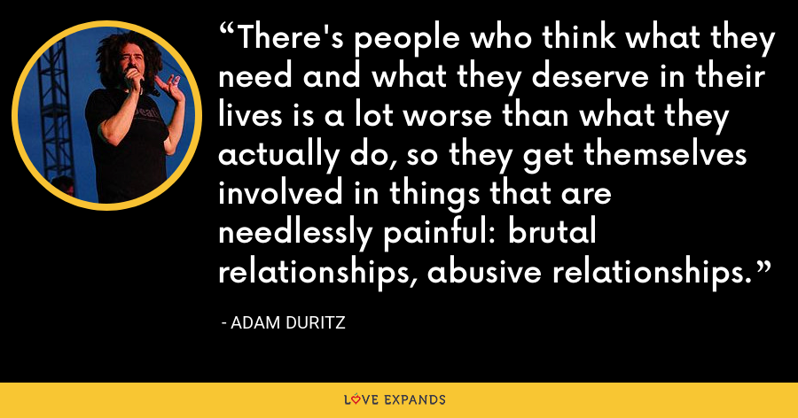 There's people who think what they need and what they deserve in their lives is a lot worse than what they actually do, so they get themselves involved in things that are needlessly painful: brutal relationships, abusive relationships. - Adam Duritz