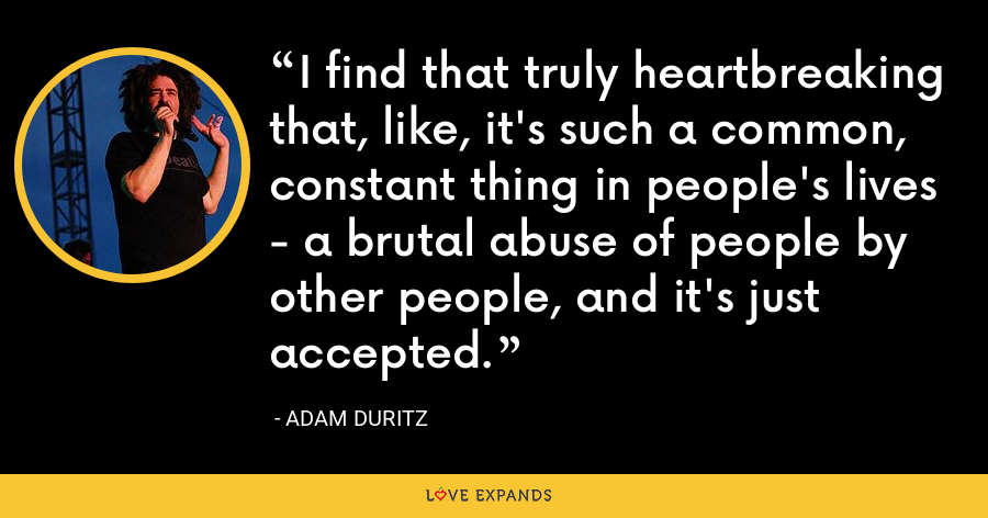 I find that truly heartbreaking that, like, it's such a common, constant thing in people's lives - a brutal abuse of people by other people, and it's just accepted. - Adam Duritz