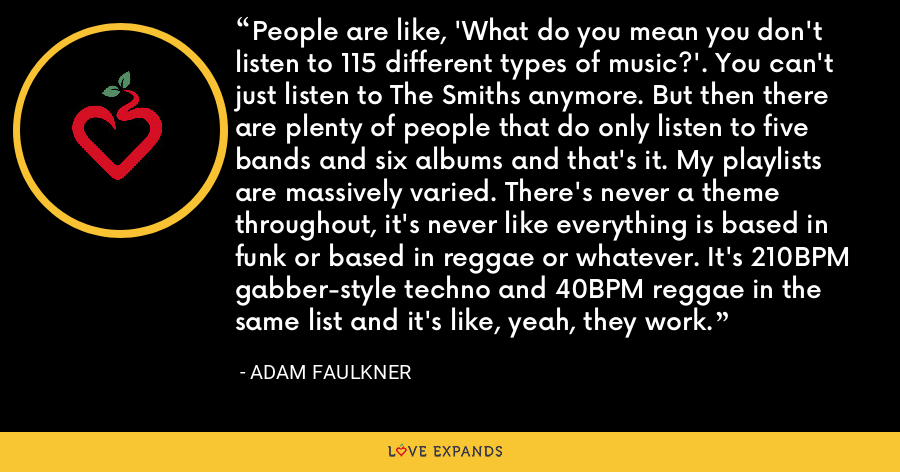 People are like, 'What do you mean you don't listen to 115 different types of music?'. You can't just listen to The Smiths anymore. But then there are plenty of people that do only listen to five bands and six albums and that's it. My playlists are massively varied. There's never a theme throughout, it's never like everything is based in funk or based in reggae or whatever. It's 210BPM gabber-style techno and 40BPM reggae in the same list and it's like, yeah, they work. - Adam Faulkner